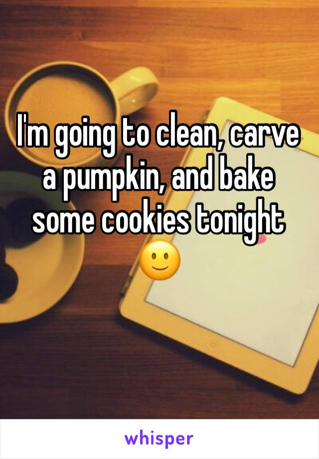 I'm going to clean, carve a pumpkin, and bake some cookies tonight 🙂