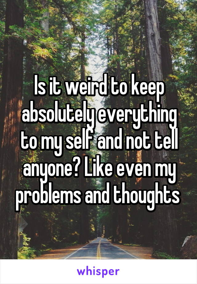 Is it weird to keep absolutely everything to my self and not tell anyone? Like even my problems and thoughts