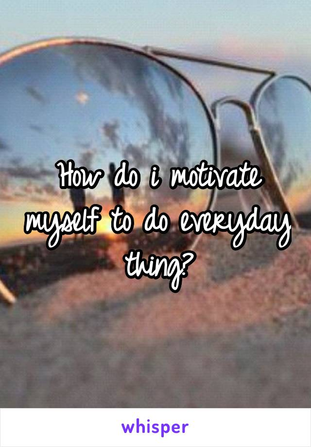 How do i motivate myself to do everyday thing?