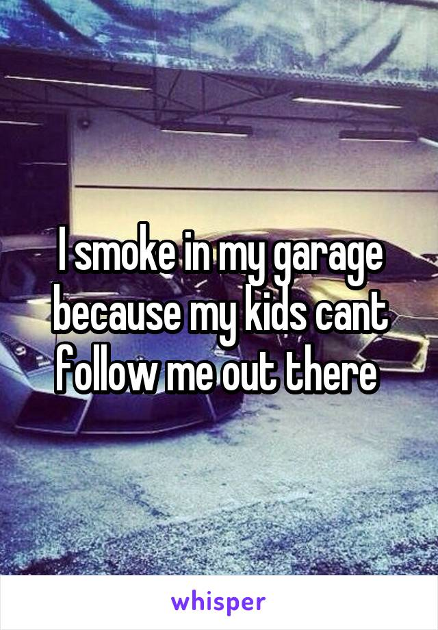 I smoke in my garage because my kids cant follow me out there