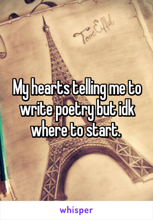 My hearts telling me to write poetry but idk where to start.