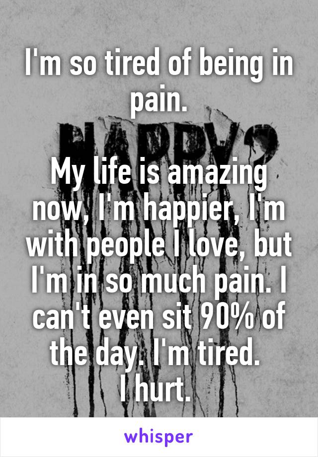 I'm so tired of being in pain.  My life is amazing now, I'm happier, I'm with people I love, but I'm in so much pain. I can't even sit 90% of the day. I'm tired.  I hurt.