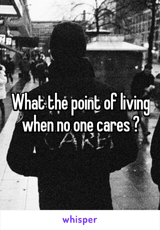 What the point of living when no one cares ?