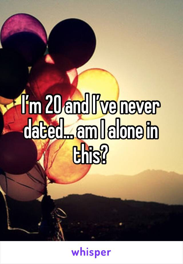 I'm 20 and I've never dated... am I alone in this?