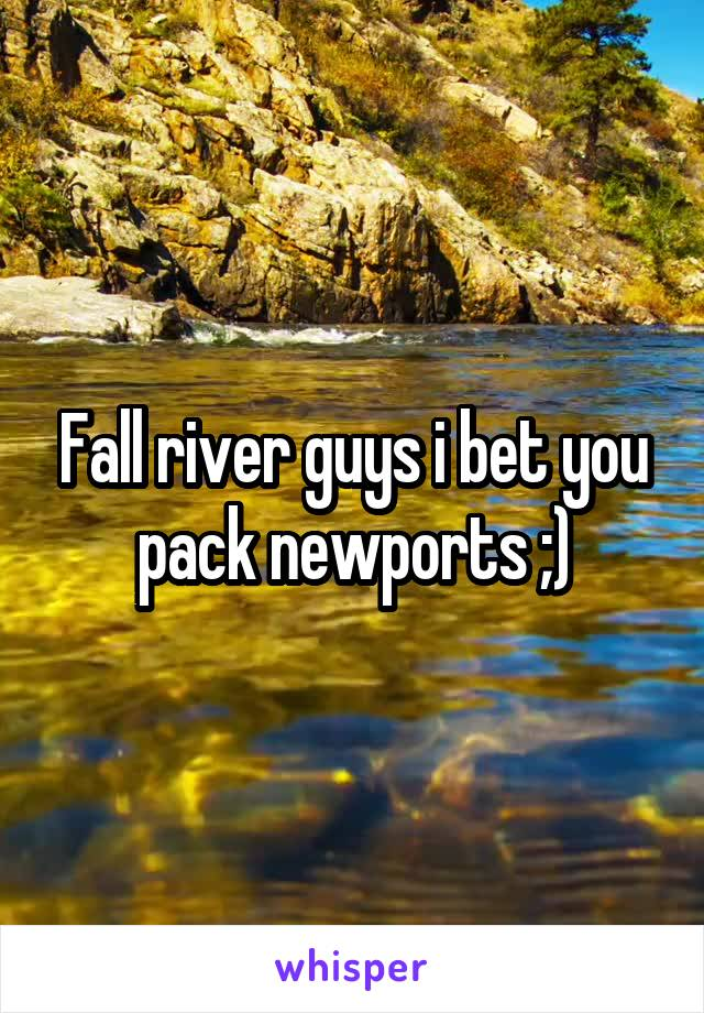 Fall river guys i bet you pack newports ;)