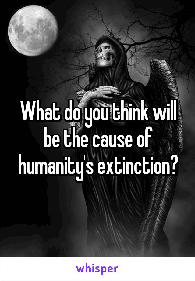 What do you think will be the cause of humanity's extinction?