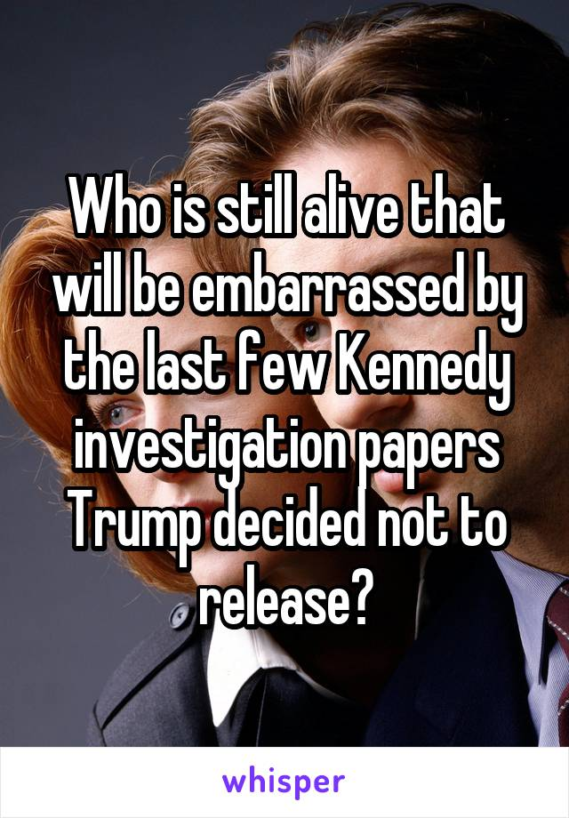 Who is still alive that will be embarrassed by the last few Kennedy investigation papers Trump decided not to release?