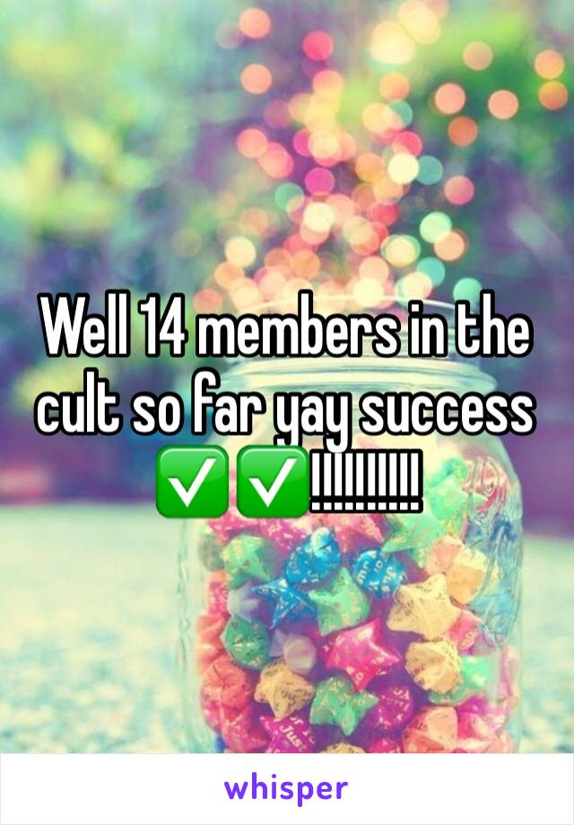 Well 14 members in the cult so far yay success ✅✅!!!!!!!!!!