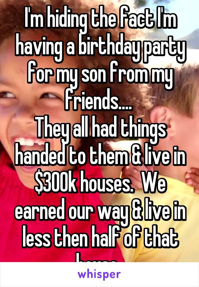 I'm hiding the fact I'm having a birthday party for my son from my friends....  They all had things handed to them & live in $300k houses.  We earned our way & live in less then half of that house.
