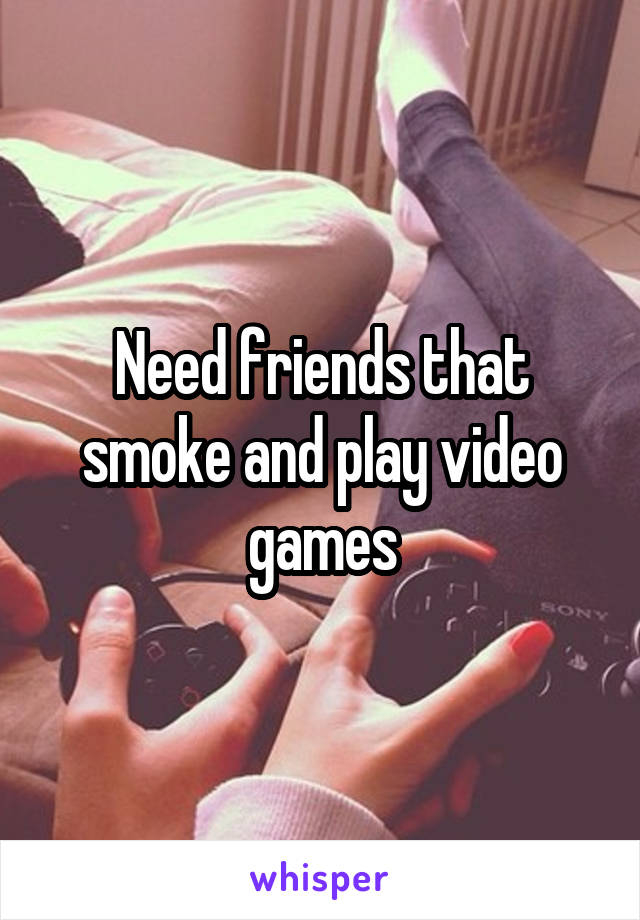 Need friends that smoke and play video games