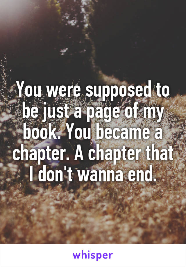 You were supposed to be just a page of my book. You became a chapter. A chapter that I don't wanna end.