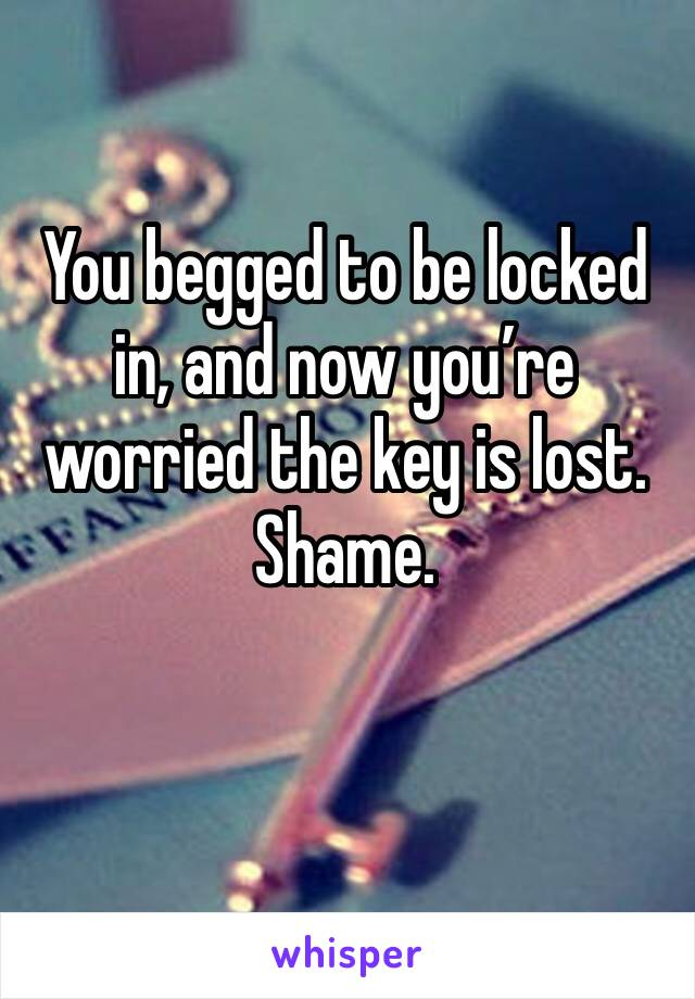 You begged to be locked in, and now you're worried the key is lost. Shame.