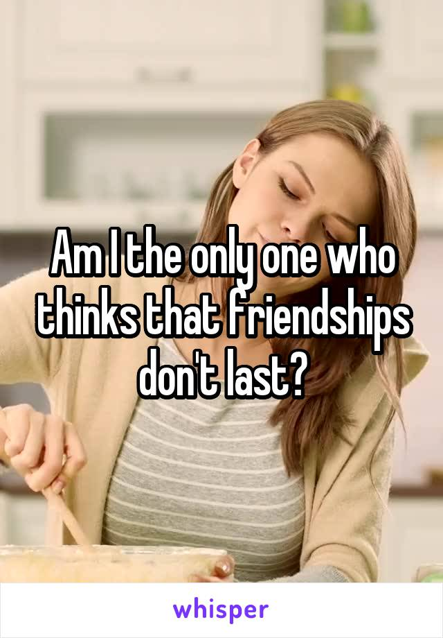 Am I the only one who thinks that friendships don't last?