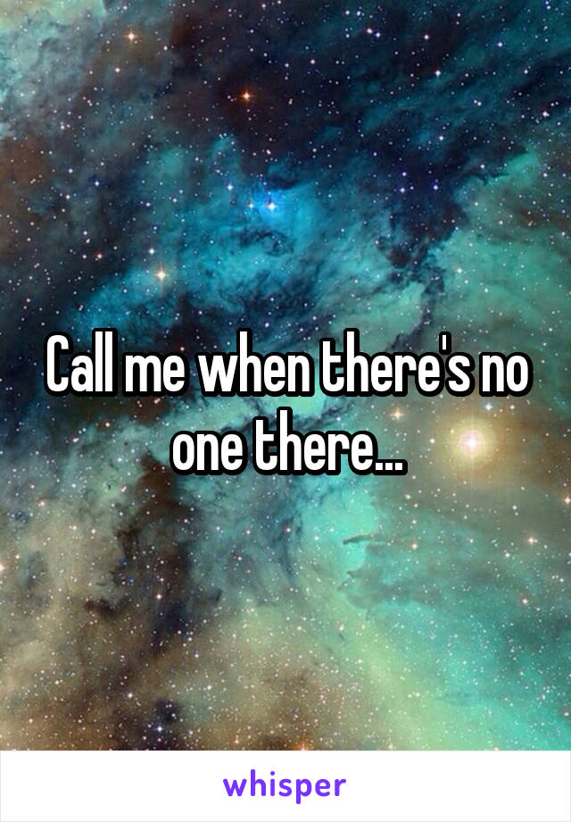 Call me when there's no one there...