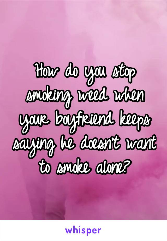 How do you stop smoking weed when your boyfriend keeps saying he doesn't want to smoke alone?
