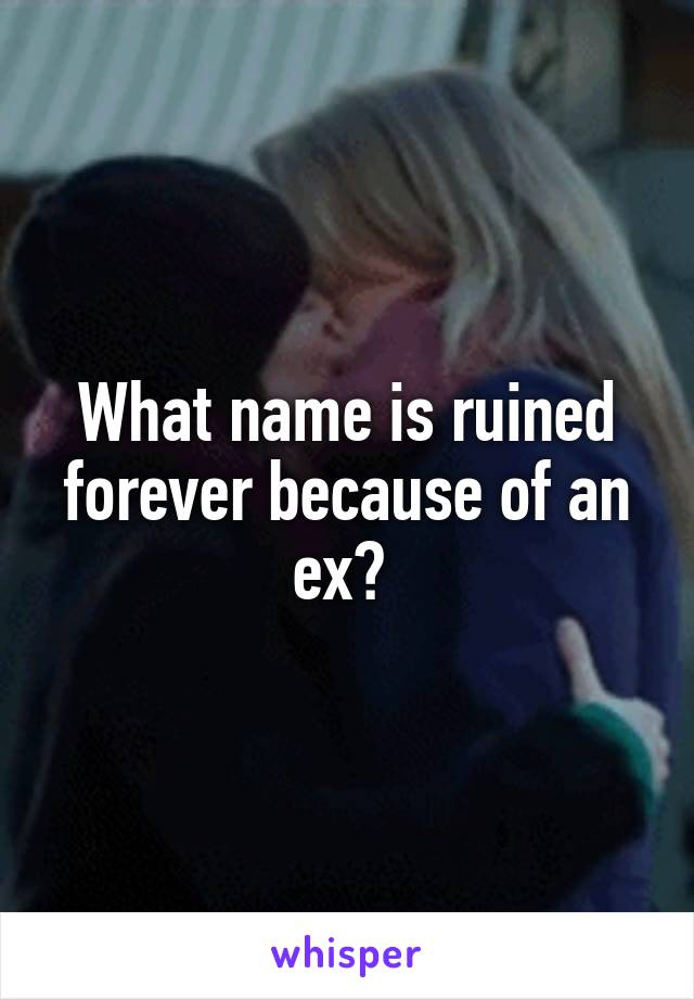 What name is ruined forever because of an ex?