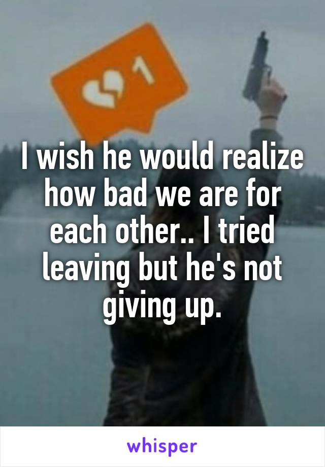 I wish he would realize how bad we are for each other.. I tried leaving but he's not giving up.