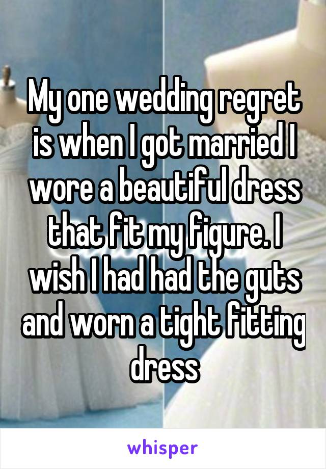 My one wedding regret is when I got married I wore a beautiful dress that fit my figure. I wish I had had the guts and worn a tight fitting dress