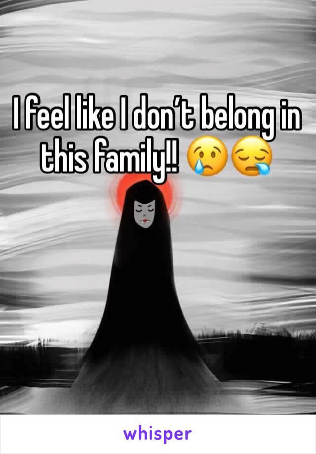 I feel like I don't belong in this family!! 😢😪
