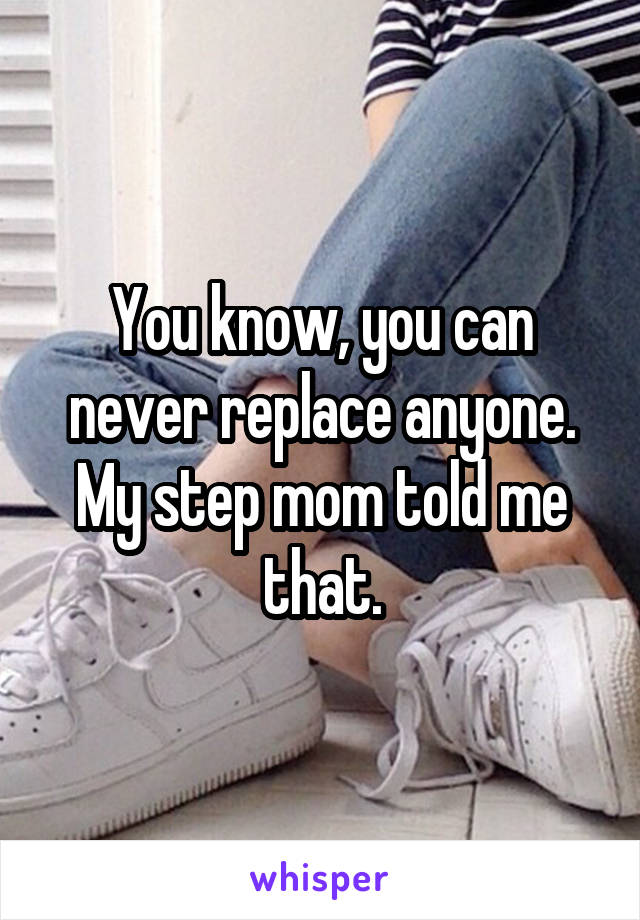 You know, you can never replace anyone. My step mom told me that.