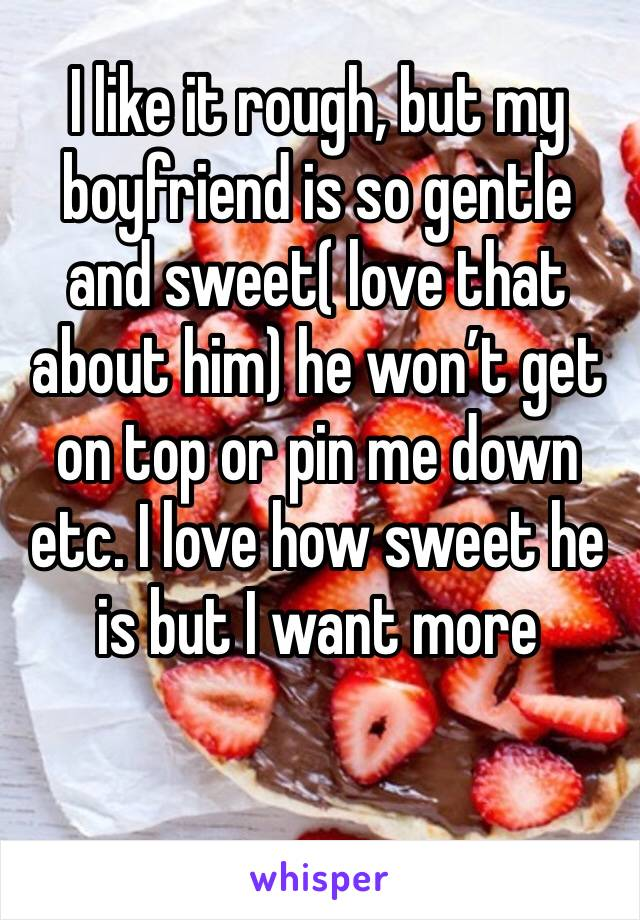 I like it rough, but my boyfriend is so gentle and sweet( love that about him) he won't get on top or pin me down etc. I love how sweet he is but I want more