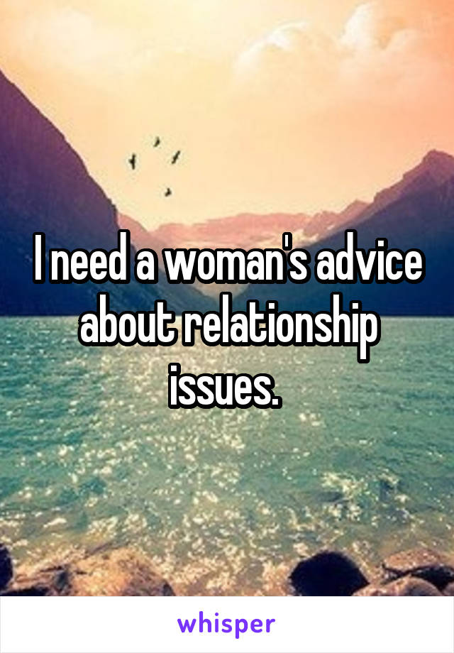 I need a woman's advice about relationship issues.