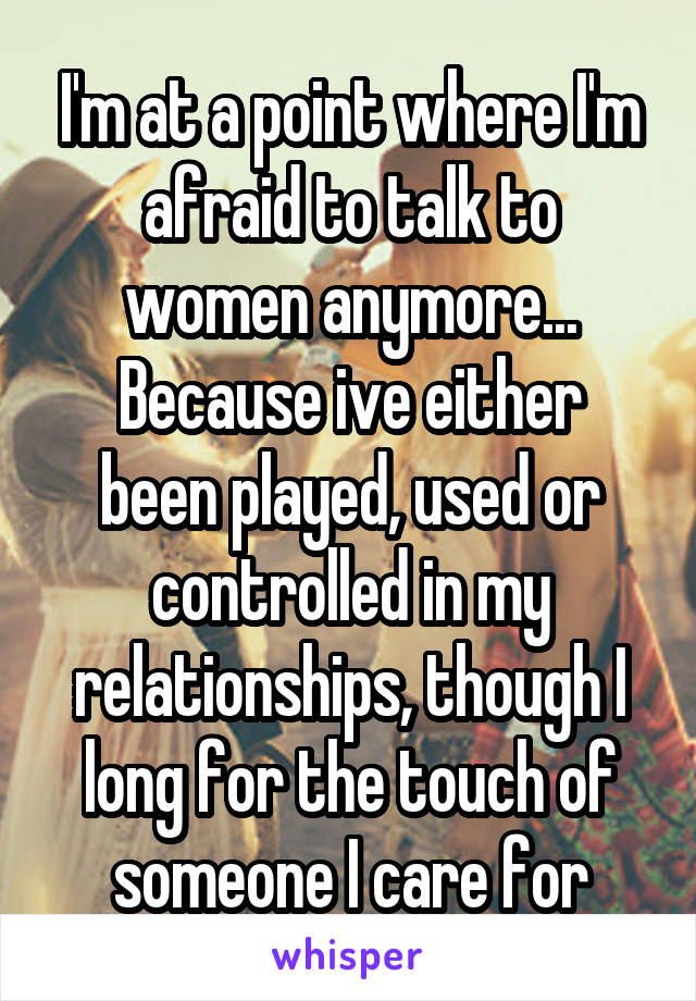 I'm at a point where I'm afraid to talk to women anymore... Because ive either been played, used or controlled in my relationships, though I long for the touch of someone I care for