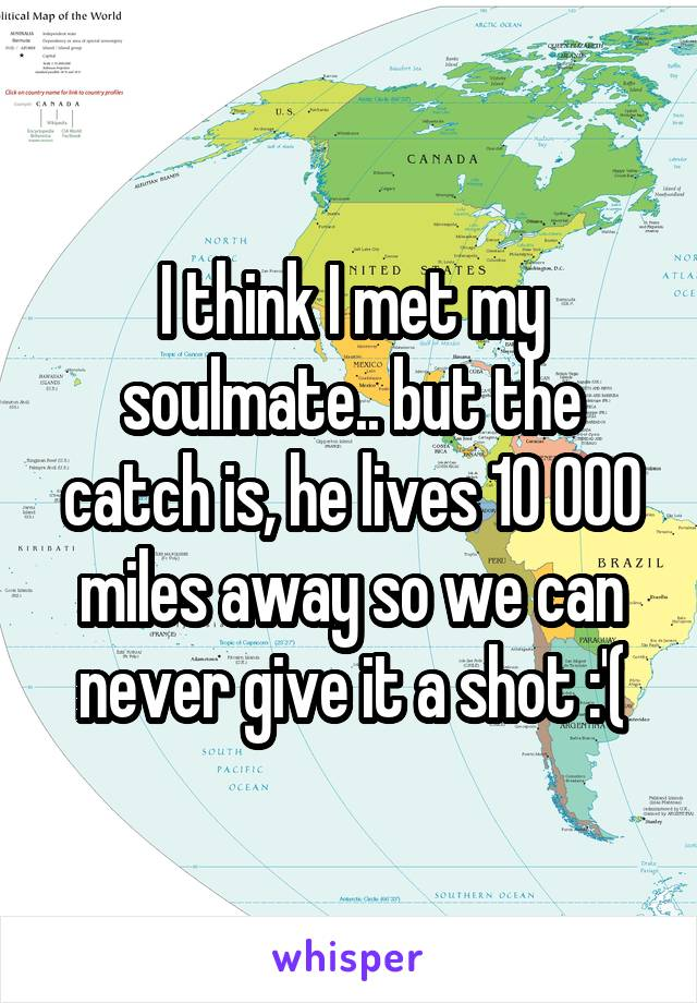 I think I met my soulmate.. but the catch is, he lives 10 000 miles away so we can never give it a shot :'(