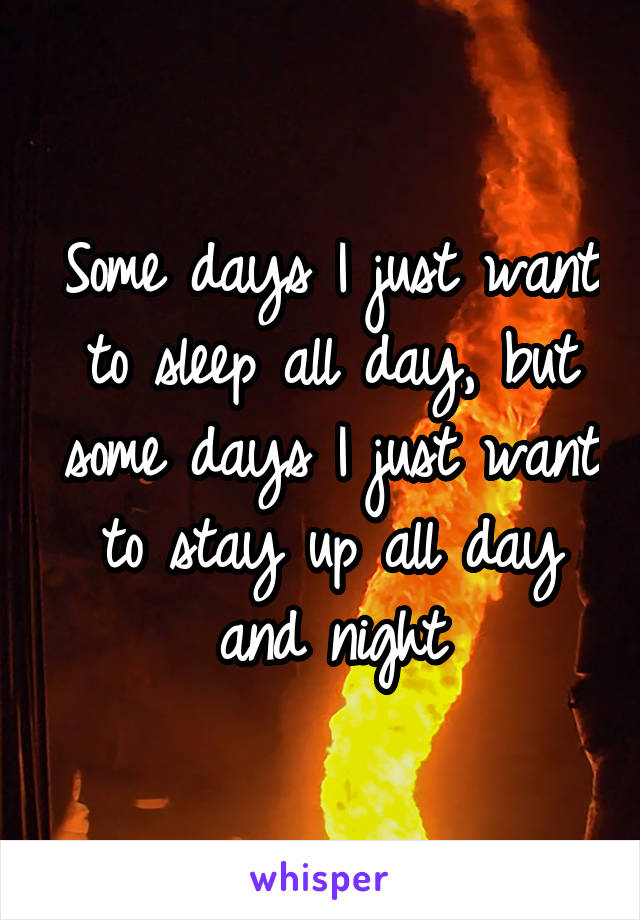 Some days I just want to sleep all day, but some days I just want to stay up all day and night