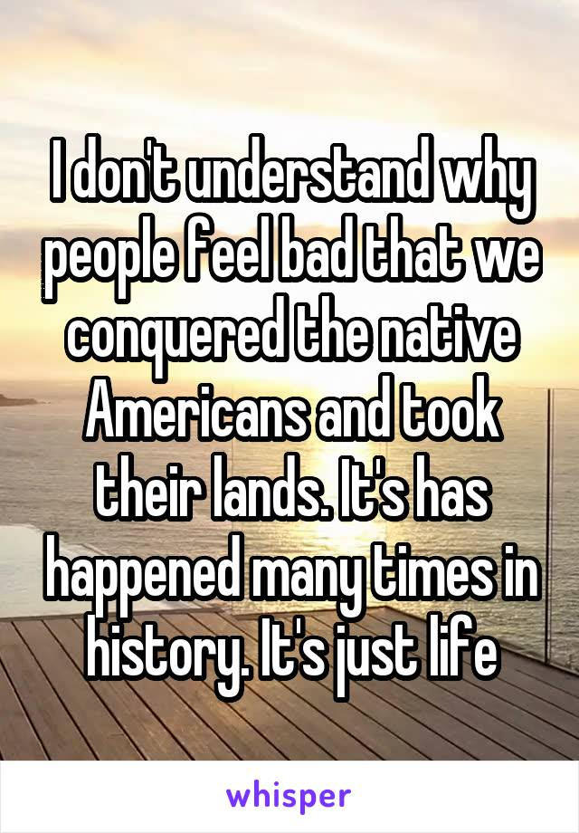 I don't understand why people feel bad that we conquered the native Americans and took their lands. It's has happened many times in history. It's just life