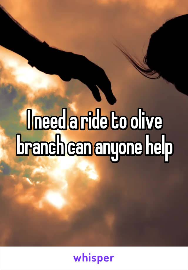I need a ride to olive branch can anyone help