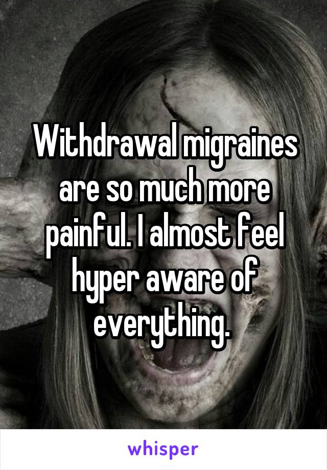 Withdrawal migraines are so much more painful. I almost feel hyper aware of everything.