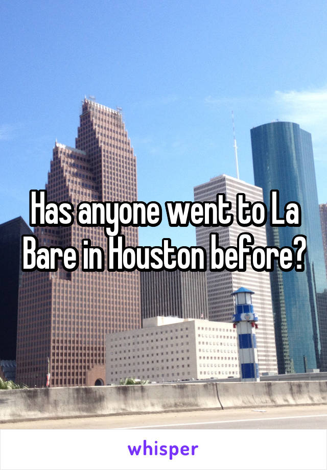 Has anyone went to La Bare in Houston before?