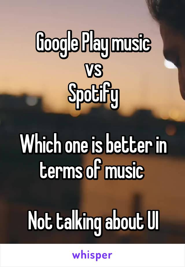 Google Play music vs Spotify  Which one is better in terms of music   Not talking about UI