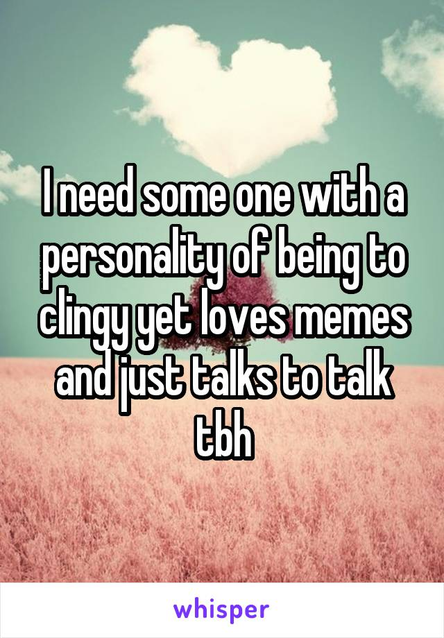 I need some one with a personality of being to clingy yet loves memes and just talks to talk tbh