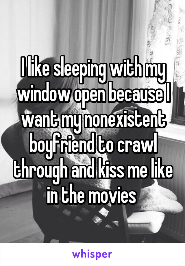 I like sleeping with my window open because I want my nonexistent boyfriend to crawl through and kiss me like in the movies