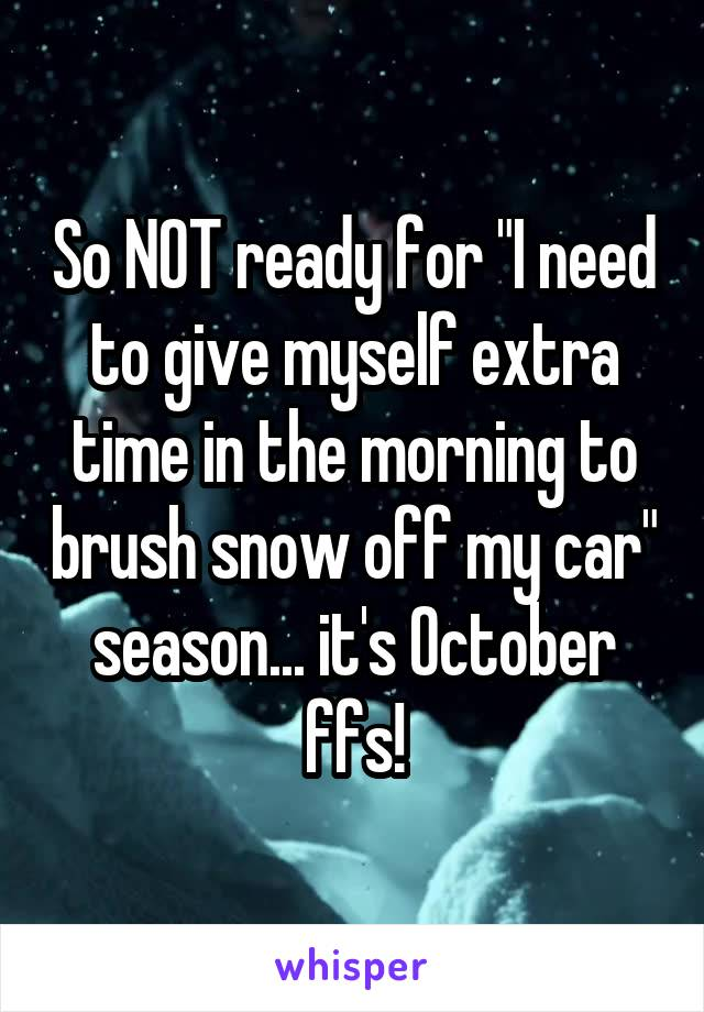 """So NOT ready for """"I need to give myself extra time in the morning to brush snow off my car"""" season... it's October ffs!"""