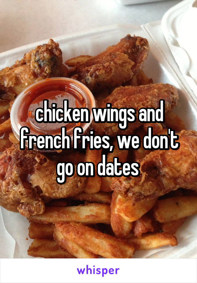 chicken wings and french fries, we don't go on dates