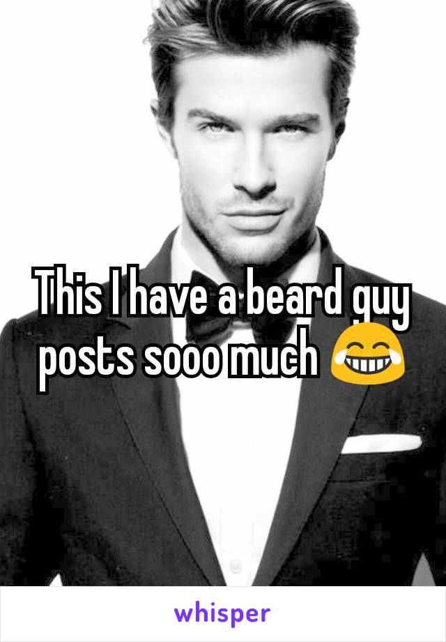 This I have a beard guy posts sooo much 😂