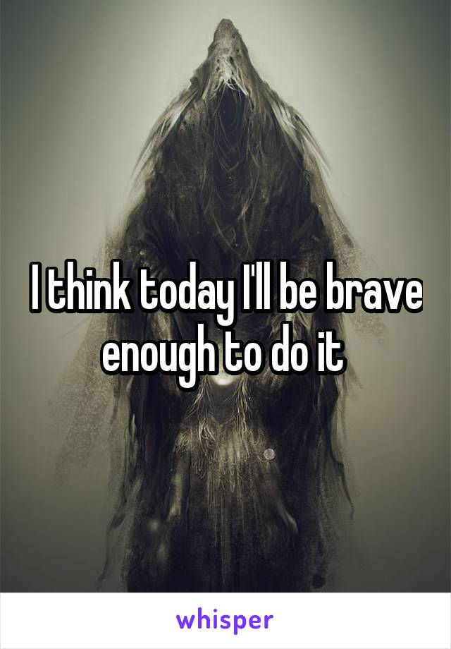 I think today I'll be brave enough to do it
