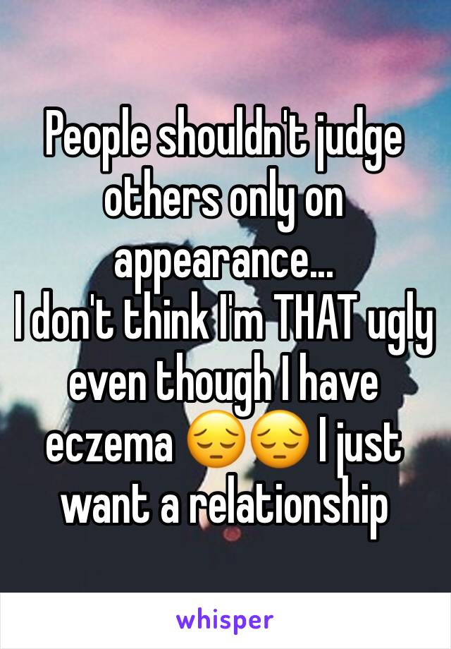 People shouldn't judge others only on appearance... I don't think I'm THAT ugly even though I have eczema 😔😔 I just want a relationship