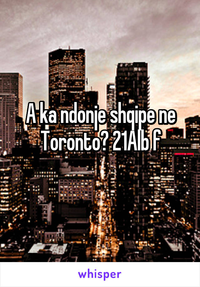 A ka ndonje shqipe ne Toronto? 21Alb f