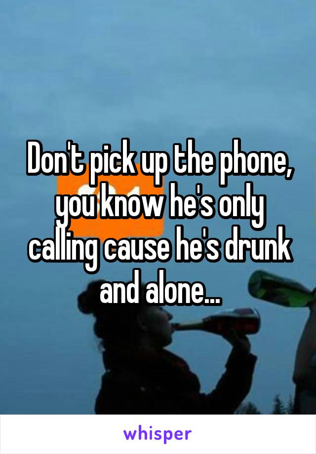 Don't pick up the phone, you know he's only calling cause he's drunk and alone...
