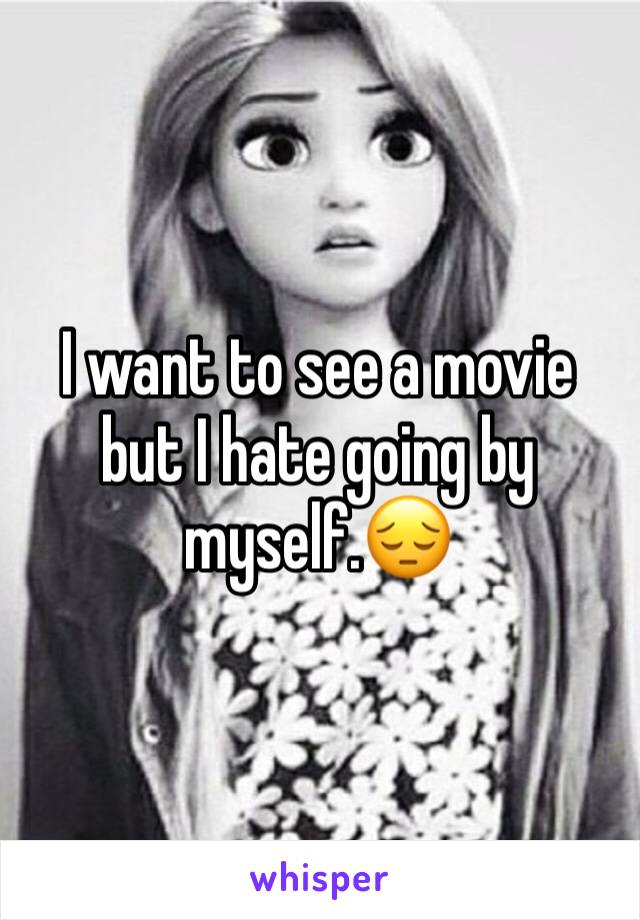 I want to see a movie but I hate going by myself.😔