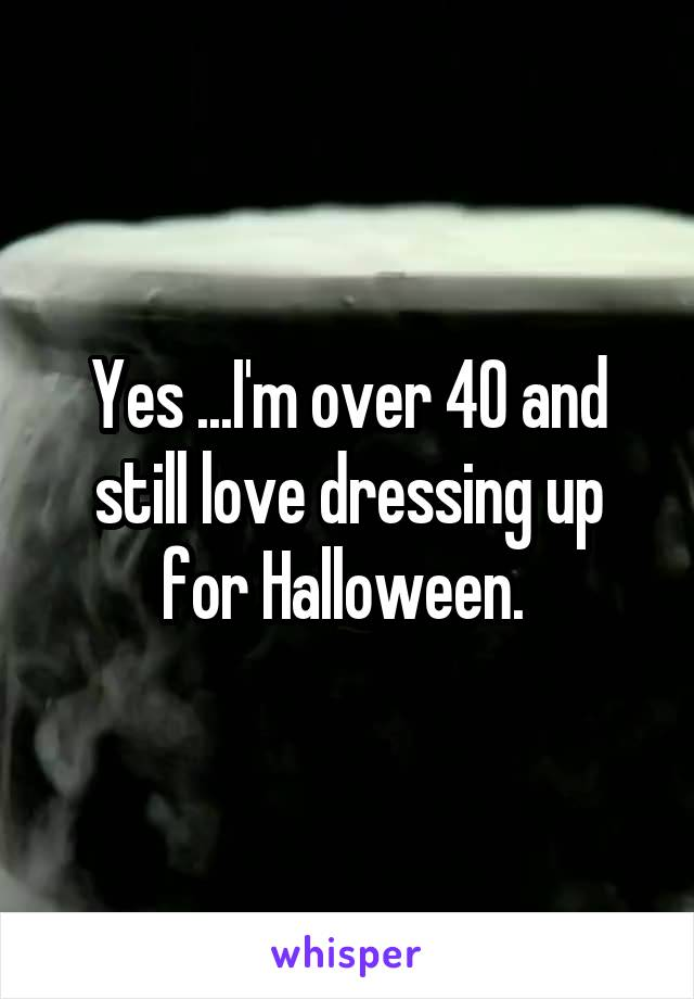 Yes ...I'm over 40 and still love dressing up for Halloween.