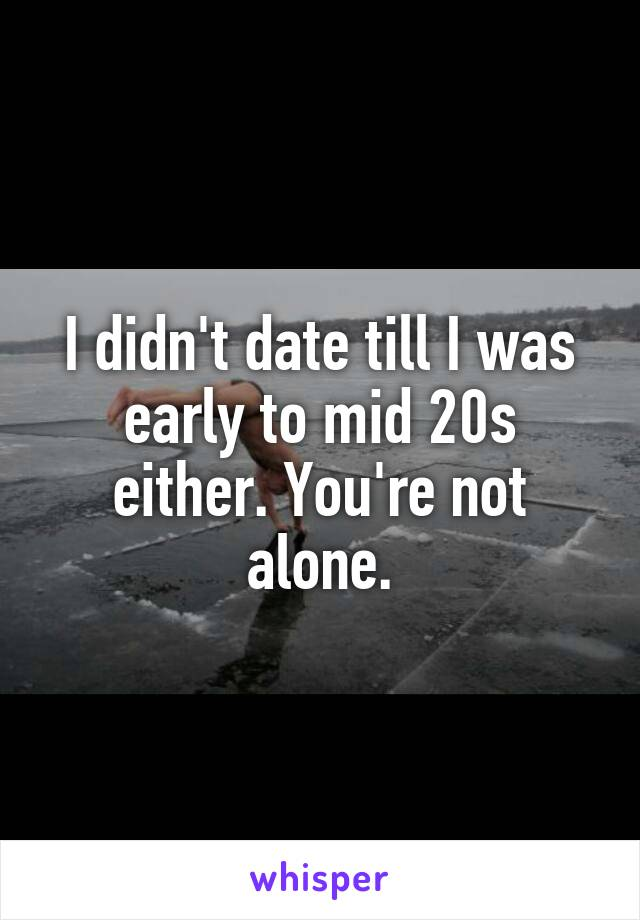 I didn't date till I was early to mid 20s either. You're not alone.