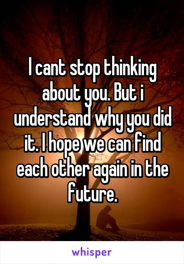 I cant stop thinking about you. But i understand why you did it. I hope we can find each other again in the future.