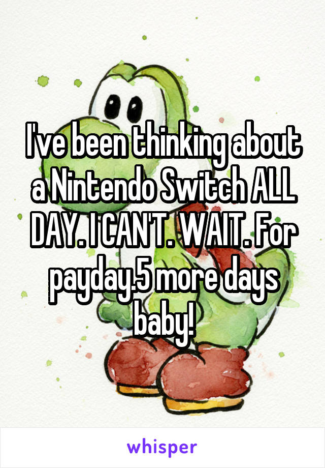 I've been thinking about a Nintendo Switch ALL DAY. I CAN'T. WAIT. For payday.5 more days baby!