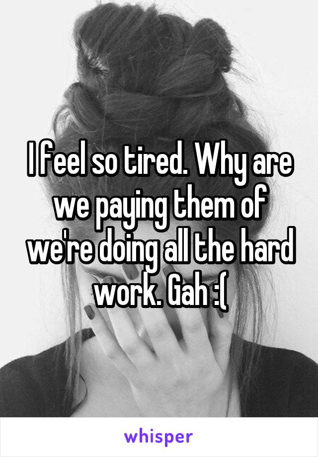 I feel so tired. Why are we paying them of we're doing all the hard work. Gah :(