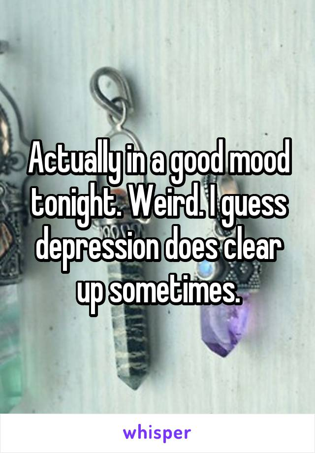 Actually in a good mood tonight. Weird. I guess depression does clear up sometimes.